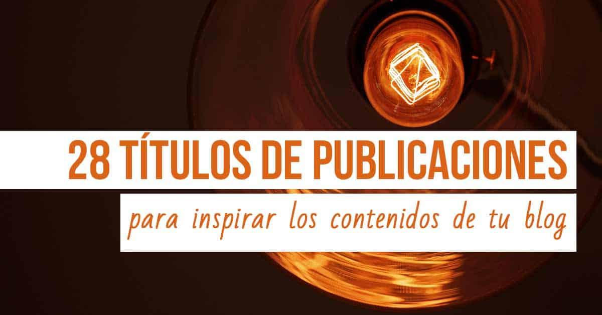 28 Títulos de Publicaciones para Inspirar los Contenidos de tu Blog